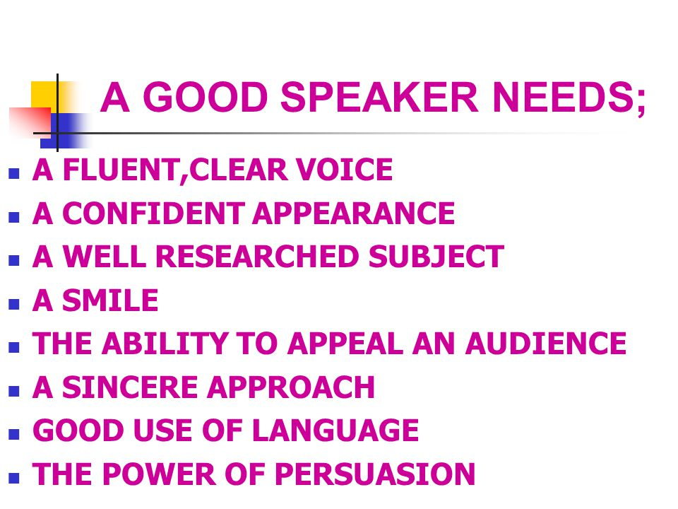 A GOOD SPEAKER NEEDS; A FLUENT,CLEAR VOICE A CONFIDENT APPEARANCE A WELL RESEARCHED SUBJECT A SMILE THE ABILITY TO APPEAL AN AUDIENCE A SINCERE APPROACH GOOD USE OF LANGUAGE THE POWER OF PERSUASION