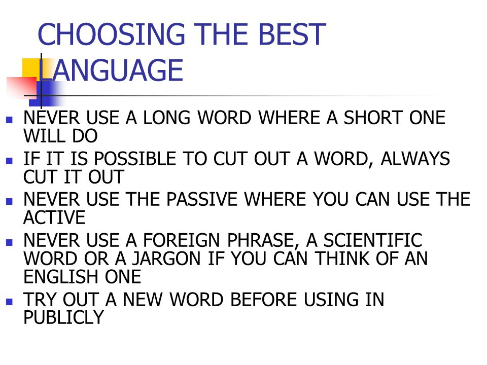 CHOOSING THE BEST LANGUAGE NEVER USE A LONG WORD WHERE A SHORT ONE WILL DO IF IT IS POSSIBLE TO CUT OUT A WORD, ALWAYS CUT IT OUT NEVER USE THE PASSIVE WHERE YOU CAN USE THE ACTIVE NEVER USE A FOREIGN PHRASE, A SCIENTIFIC WORD OR A JARGON IF YOU CAN THINK OF AN ENGLISH ONE TRY OUT A NEW WORD BEFORE USING IN PUBLICLY