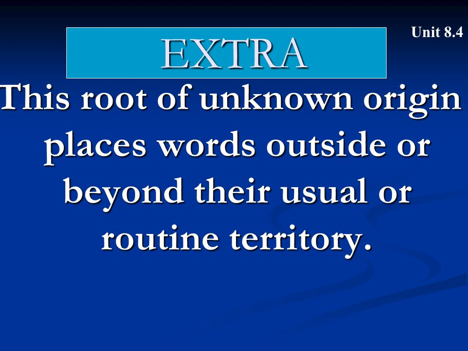 EXTRA This root of unknown origin places words outside or beyond their usual or routine territory. Unit 8.4