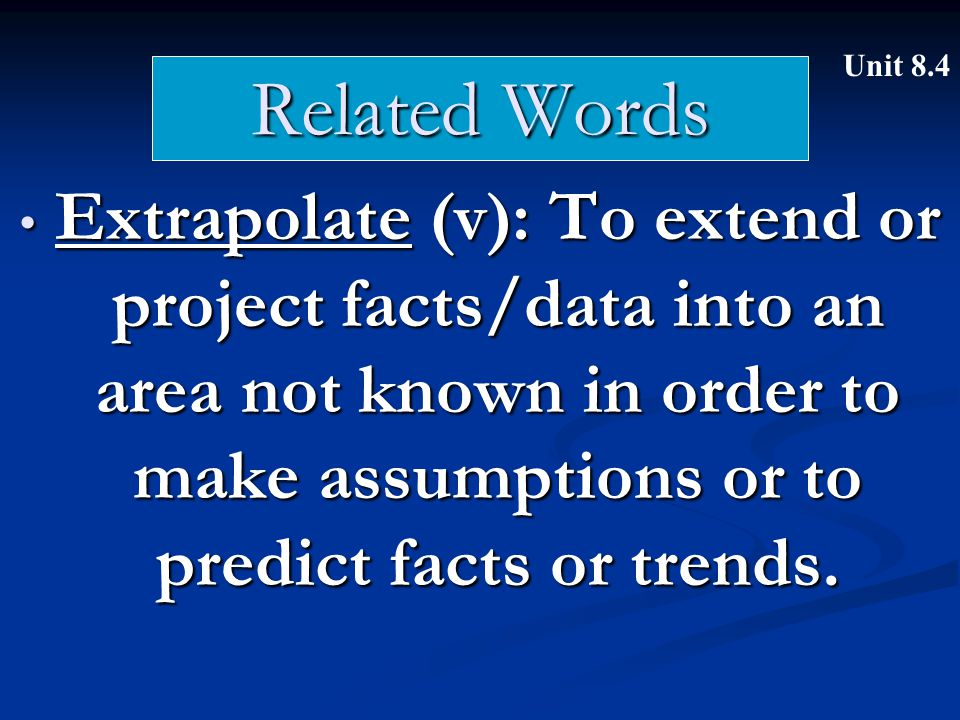 Related Words Extrapolate (v): To extend or project facts/data into an area not known in order to make assumptions or to predict facts or trends.