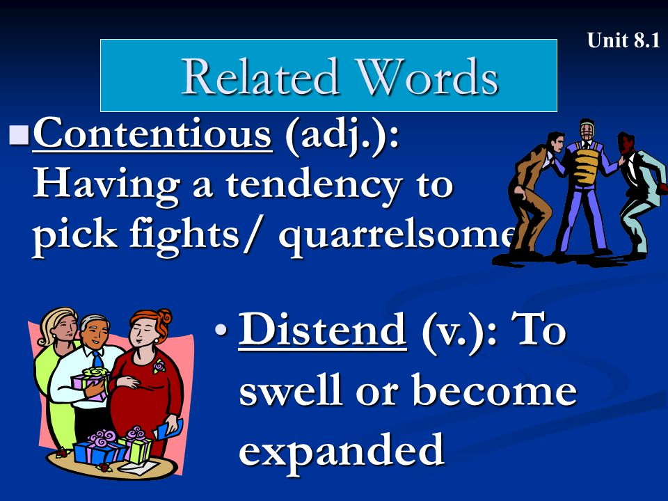 Related Words Contentious (adj.): Having a tendency to pick fights/ quarrelsome Contentious (adj.): Having a tendency to pick fights/ quarrelsome Unit