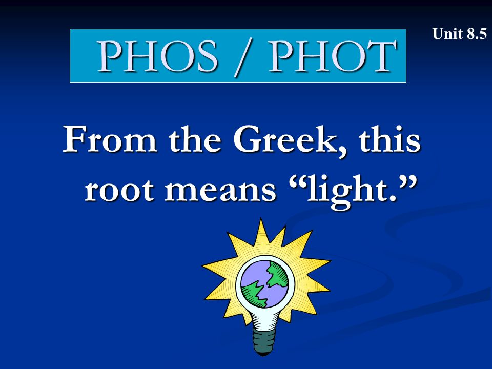 "PHOS / PHOT From the Greek, this root means ""light."" Unit 8.5"