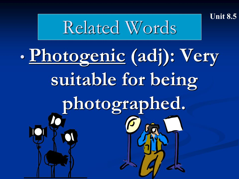 Related Words Photogenic (adj): Very suitable for being photographed. Photogenic (adj): Very suitable for being photographed. Unit 8.5