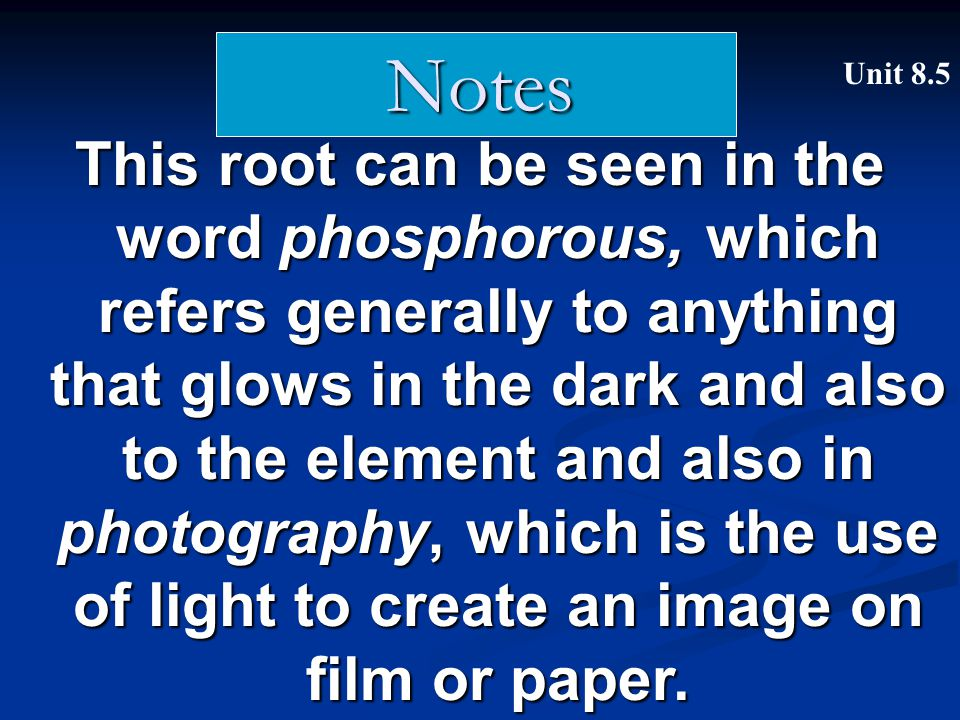 This root can be seen in the word phosphorous, which refers generally to anything that glows in the dark and also to the element and also in photograp