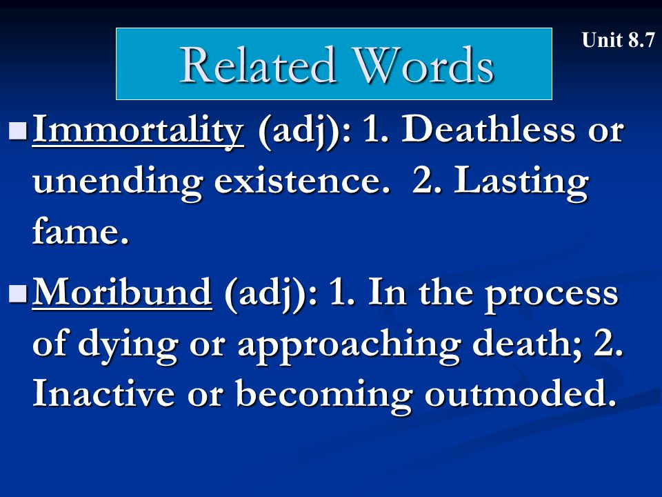 Related Words Immortality (adj): 1. Deathless or unending existence. 2. Lasting fame. Immortality (adj): 1. Deathless or unending existence. 2. Lastin