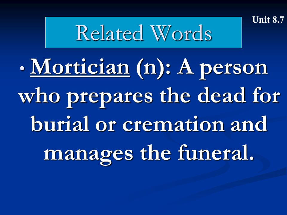 Related Words Mortician (n): A person who prepares the dead for burial or cremation and manages the funeral.