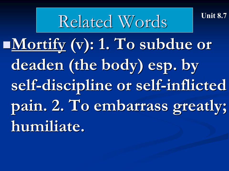 Related Words Mortify (v): 1. To subdue or deaden (the body) esp.