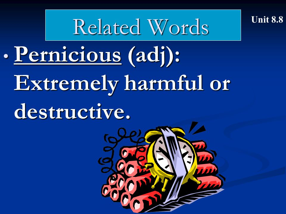 Related Words Pernicious (adj): Extremely harmful or destructive.
