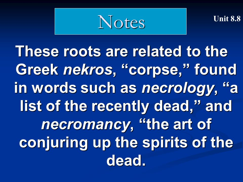 "These roots are related to the Greek nekros, ""corpse,"" found in words such as necrology, ""a list of the recently dead,"" and necromancy, ""the art of co"