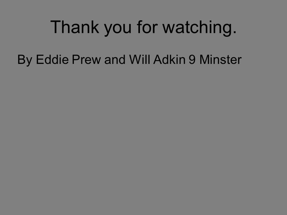 Thank you for watching. By Eddie Prew and Will Adkin 9 Minster
