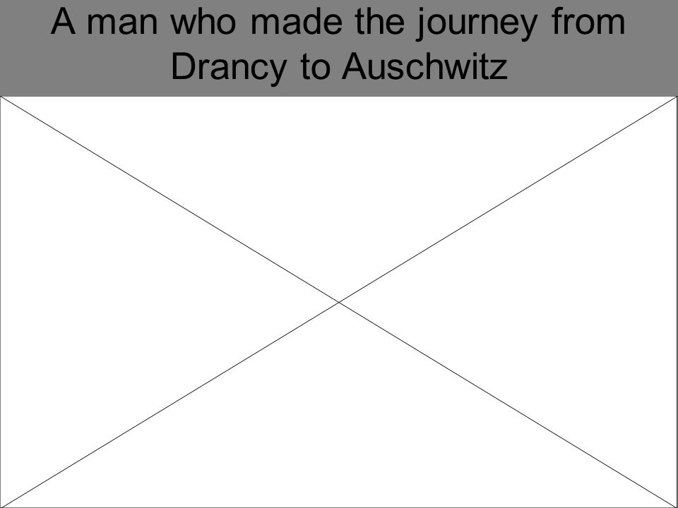 A man who made the journey from Drancy to Auschwitz