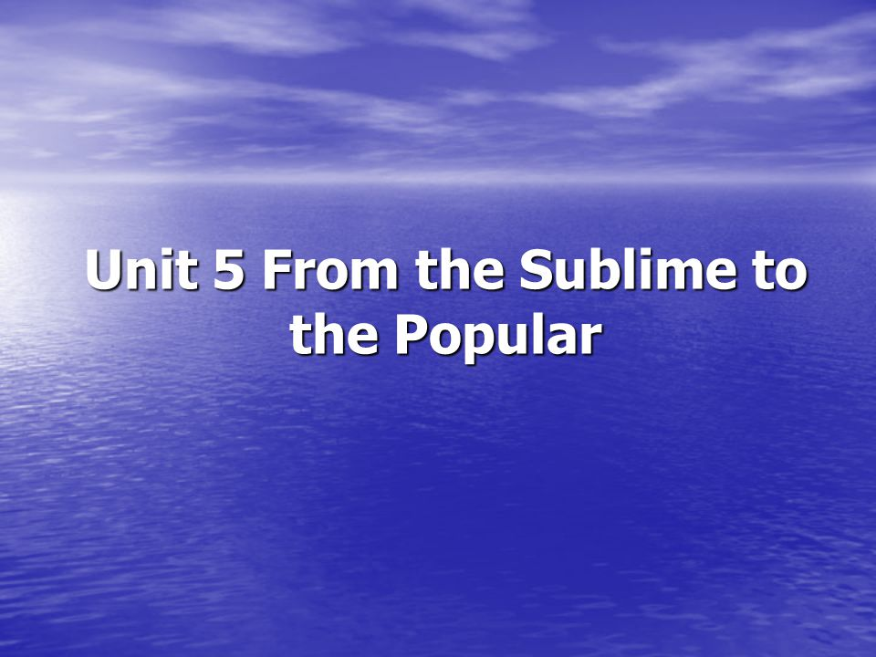 Unit 5 From the Sublime to the Popular