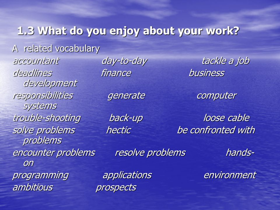 1.3 What do you enjoy about your work.