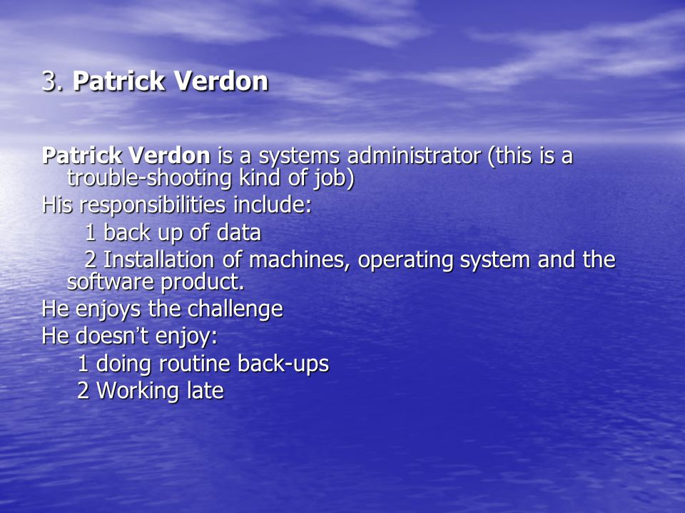 3. Patrick Verdon Patrick Verdon is a systems administrator (this is a trouble-shooting kind of job) His responsibilities include: 1 back up of data 1