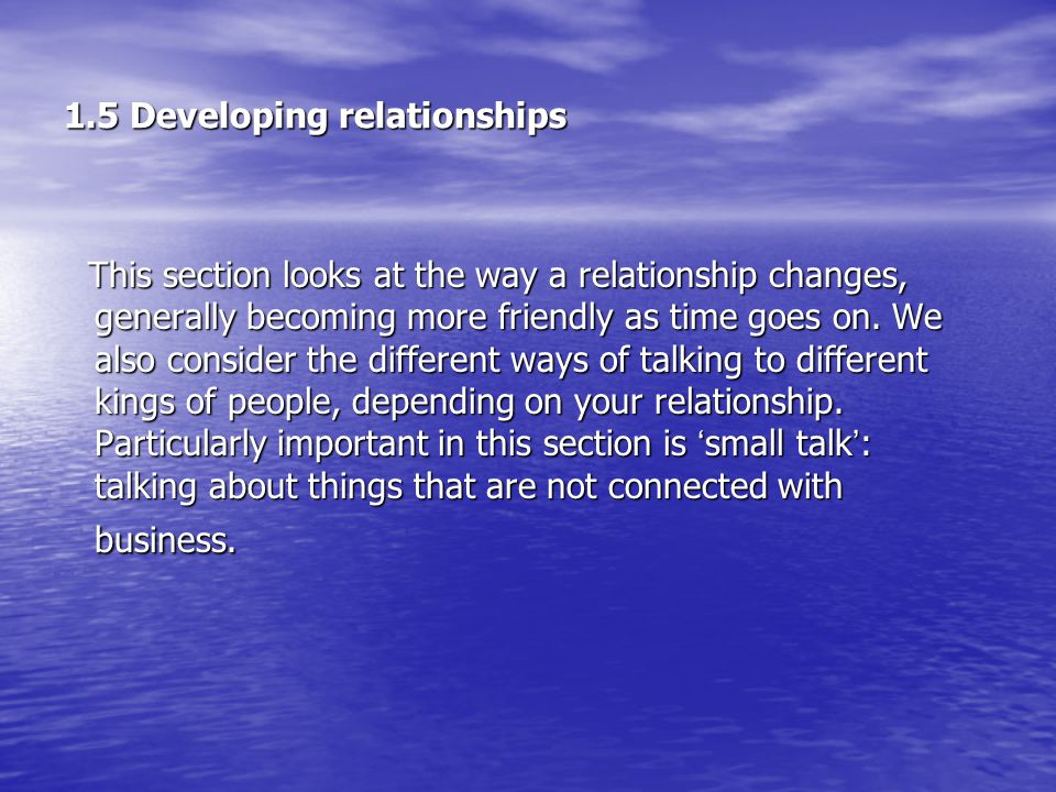 1.5 Developing relationships This section looks at the way a relationship changes, generally becoming more friendly as time goes on.
