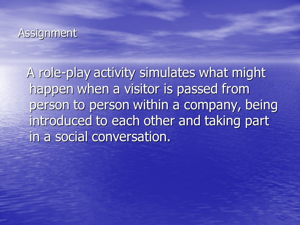 Assignment A role-play activity simulates what might happen when a visitor is passed from person to person within a company, being introduced to each