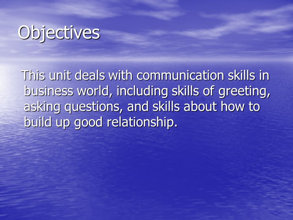 Objectives This unit deals with communication skills in business world, including skills of greeting, asking questions, and skills about how to build