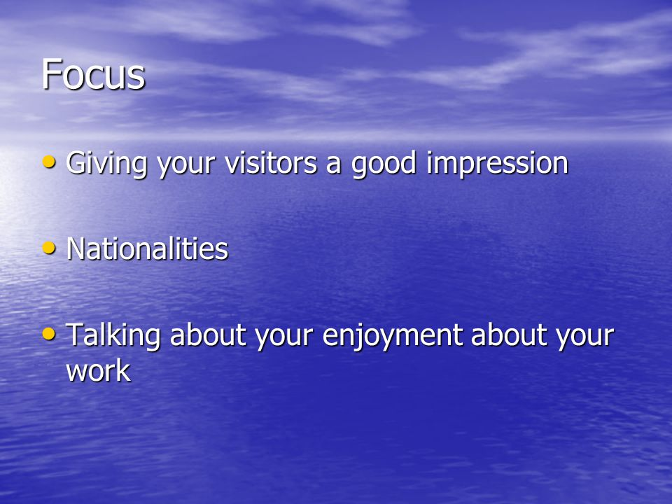 Focus Giving your visitors a good impression Giving your visitors a good impression Nationalities Nationalities Talking about your enjoyment about your work Talking about your enjoyment about your work