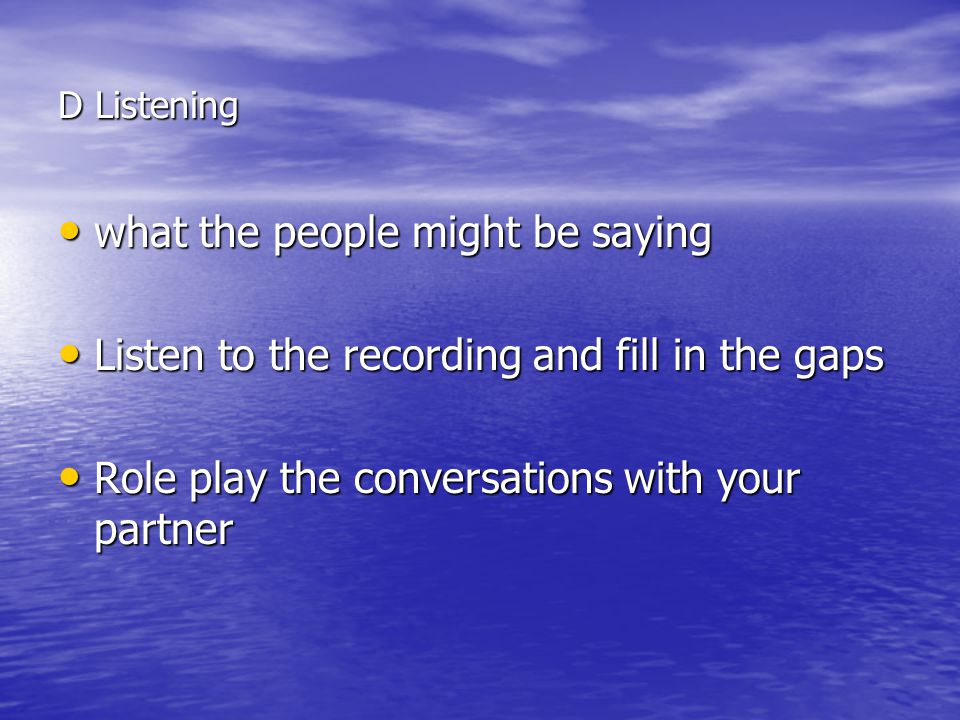 D Listening what the people might be saying what the people might be saying Listen to the recording and fill in the gaps Listen to the recording and fill in the gaps Role play the conversations with your partner Role play the conversations with your partner
