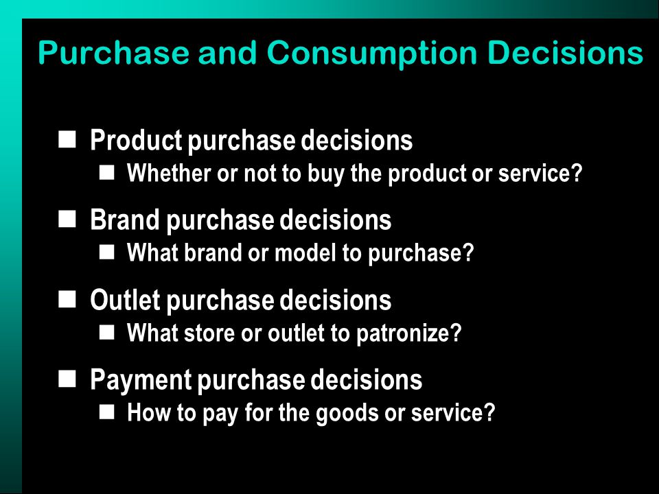 Purchase and Consumption Decisions Product purchase decisions Whether or not to buy the product or service.