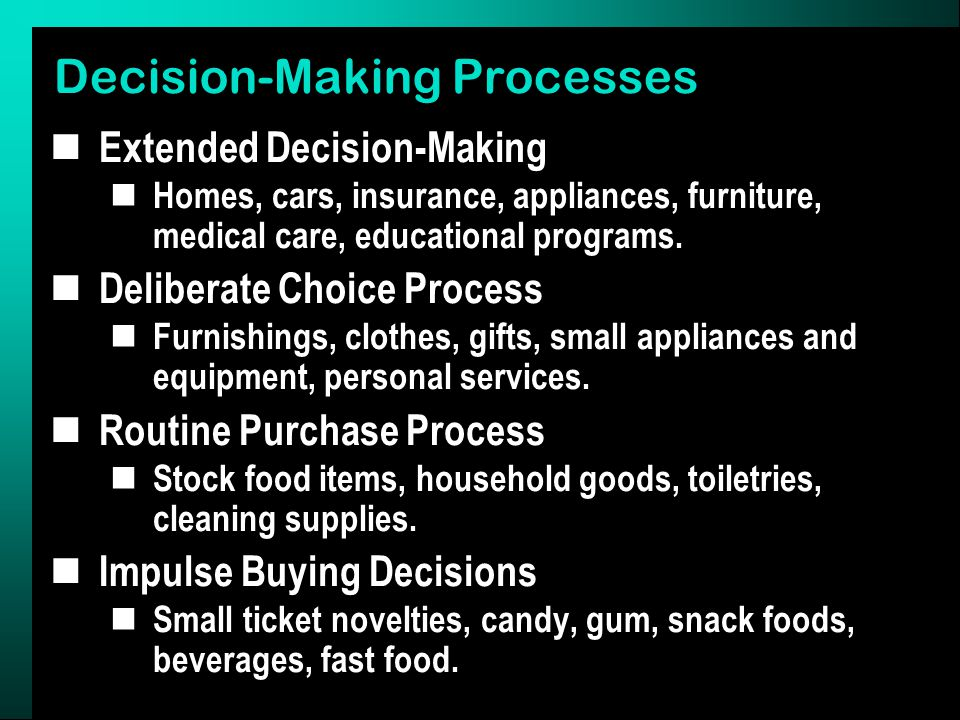Decision-Making Processes Extended Decision-Making Homes, cars, insurance, appliances, furniture, medical care, educational programs.