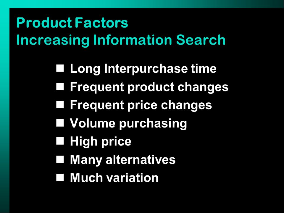 Product Factors Increasing Information Search Long Interpurchase time Frequent product changes Frequent price changes Volume purchasing High price Many alternatives Much variation
