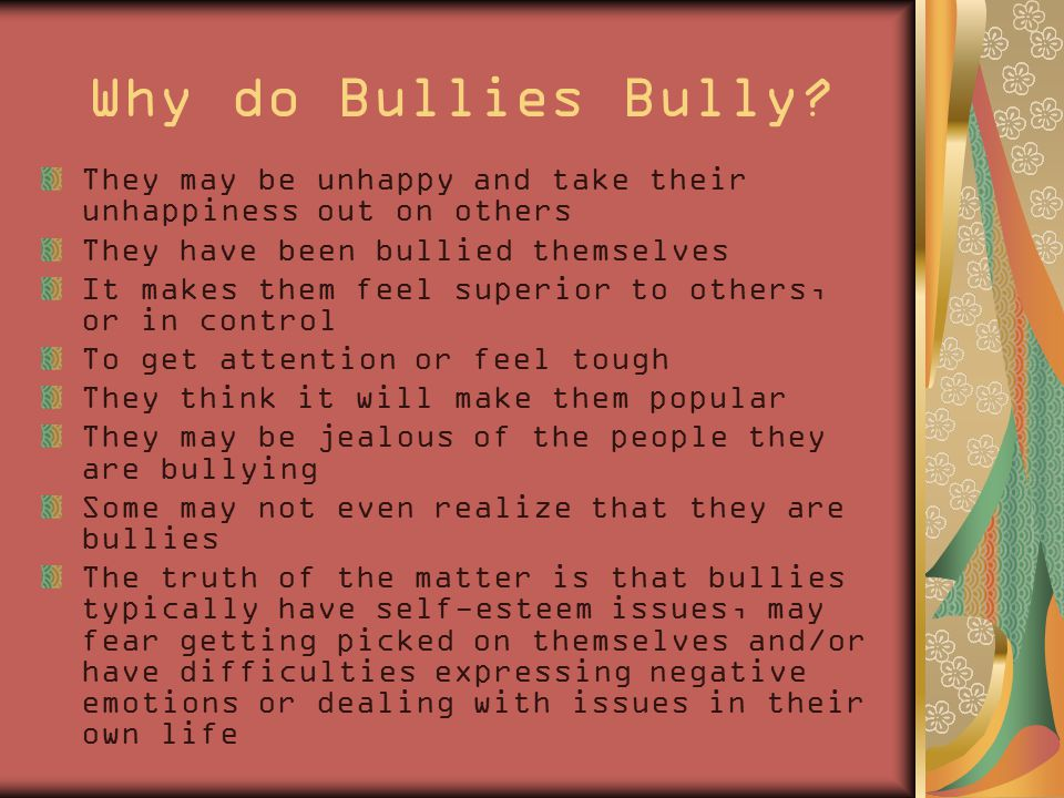 Why do Bullies Bully? They may be unhappy and take their unhappiness out on others They have been bullied themselves It makes them feel superior to ot
