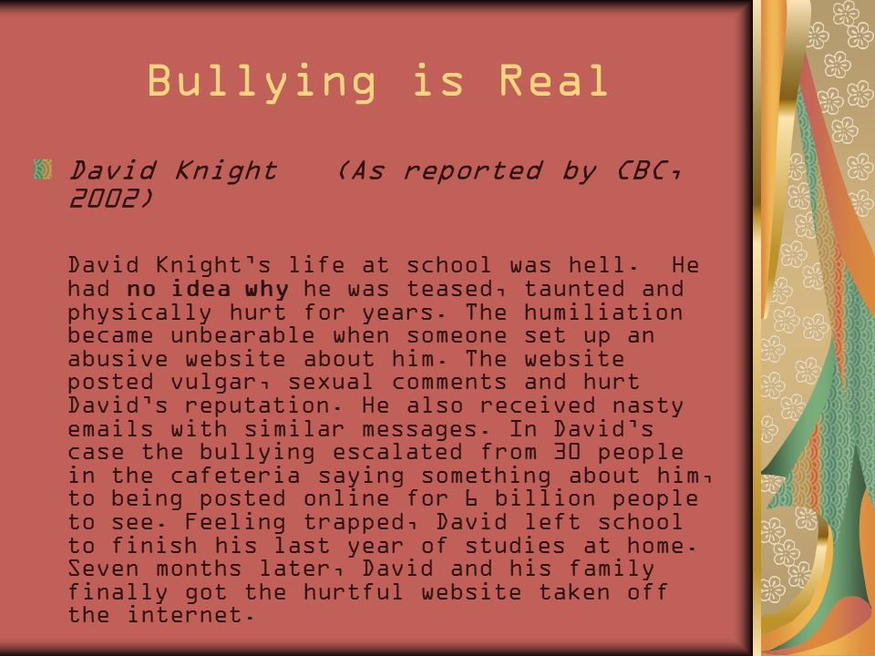Bullying is Real David Knight (As reported by CBC, 2002) David Knight's life at school was hell. He had no idea why he was teased, taunted and physica