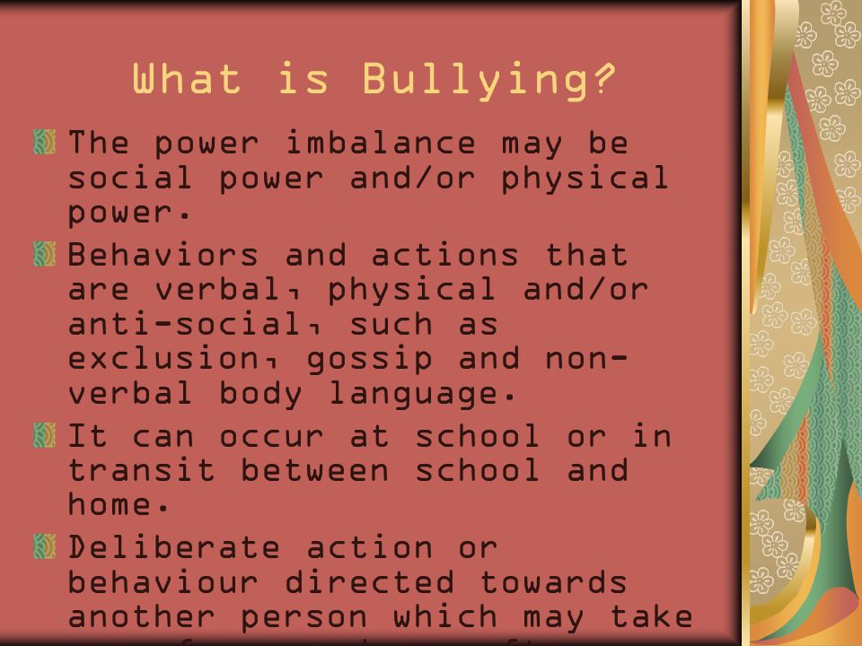 What is Bullying. The power imbalance may be social power and/or physical power.