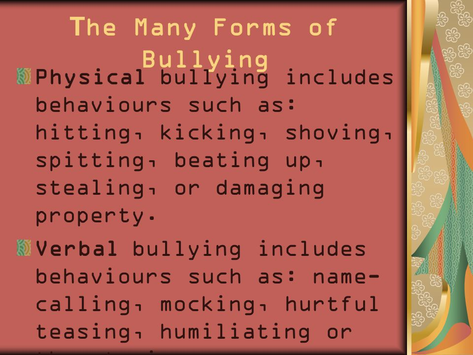 The Many Forms of Bullying Physical bullying includes behaviours such as: hitting, kicking, shoving, spitting, beating up, stealing, or damaging property.