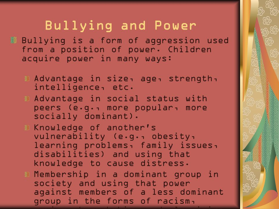 Bullying and Power Bullying is a form of aggression used from a position of power.
