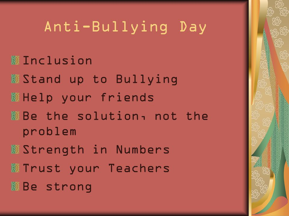 Anti-Bullying Day Inclusion Stand up to Bullying Help your friends Be the solution, not the problem Strength in Numbers Trust your Teachers Be strong