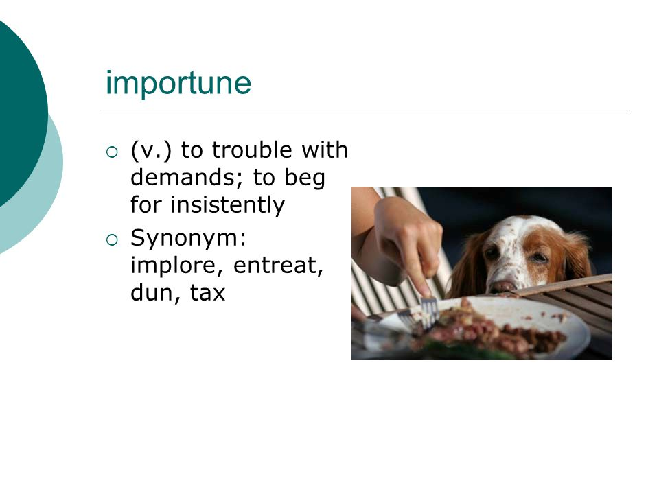 importune  (v.) to trouble with demands; to beg for insistently  Synonym: implore, entreat, dun, tax