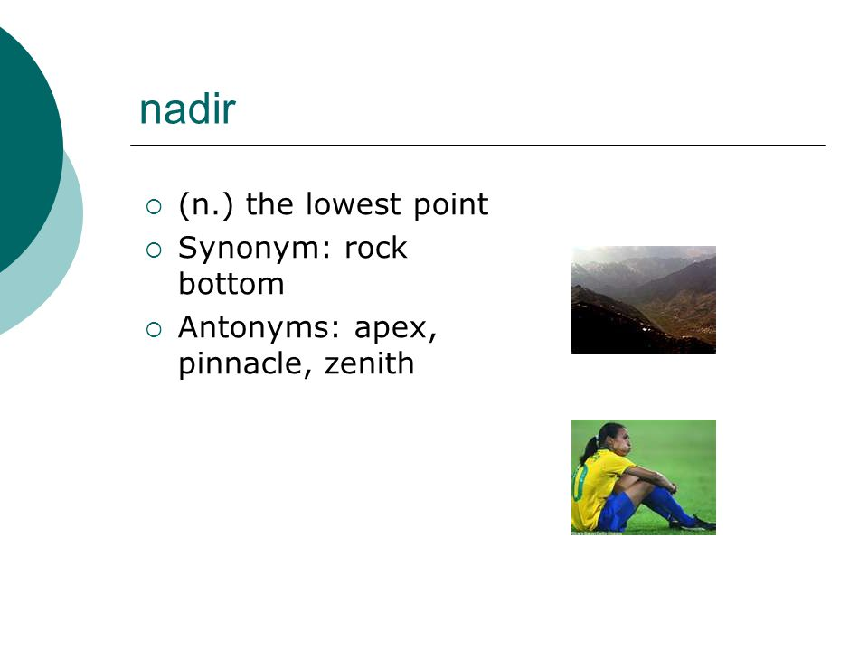 nadir  (n.) the lowest point  Synonym: rock bottom  Antonyms: apex, pinnacle, zenith