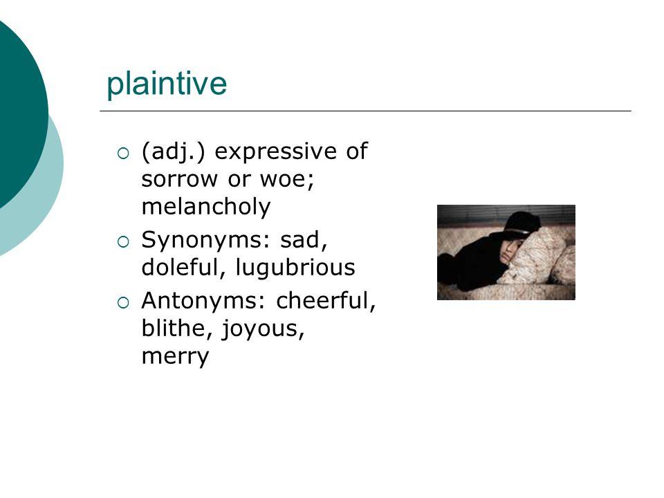 plaintive  (adj.) expressive of sorrow or woe; melancholy  Synonyms: sad, doleful, lugubrious  Antonyms: cheerful, blithe, joyous, merry