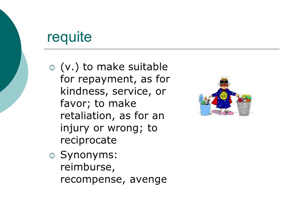 requite  (v.) to make suitable for repayment, as for kindness, service, or favor; to make retaliation, as for an injury or wrong; to reciprocate  Synonyms: reimburse, recompense, avenge