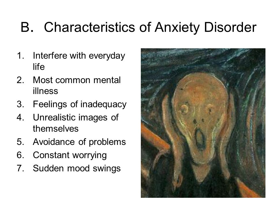 B. Characteristics of Anxiety Disorder 1.Interfere with everyday life 2.Most common mental illness 3.Feelings of inadequacy 4.Unrealistic images of th