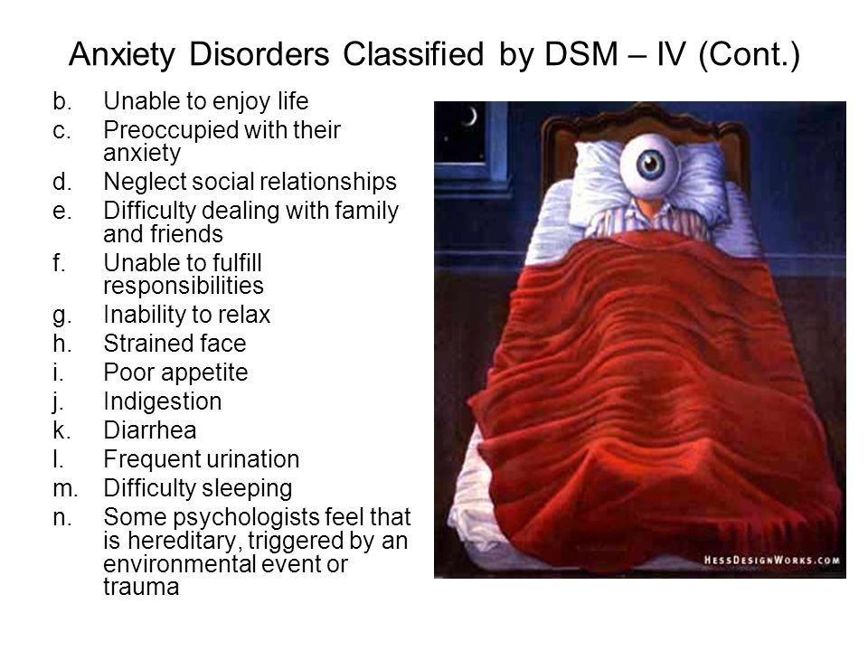 Anxiety Disorders Classified by DSM – IV (Cont.) b.Unable to enjoy life c.Preoccupied with their anxiety d.Neglect social relationships e.Difficulty dealing with family and friends f.Unable to fulfill responsibilities g.Inability to relax h.Strained face i.Poor appetite j.Indigestion k.Diarrhea l.Frequent urination m.Difficulty sleeping n.Some psychologists feel that is hereditary, triggered by an environmental event or trauma