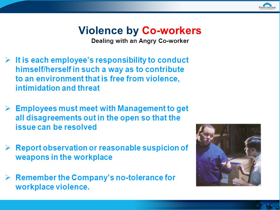  It is each employee's responsibility to conduct himself/herself in such a way as to contribute to an environment that is free from violence, intimidation and threat  Employees must meet with Management to get all disagreements out in the open so that the issue can be resolved  Report observation or reasonable suspicion of weapons in the workplace  Remember the Company's no-tolerance for workplace violence.