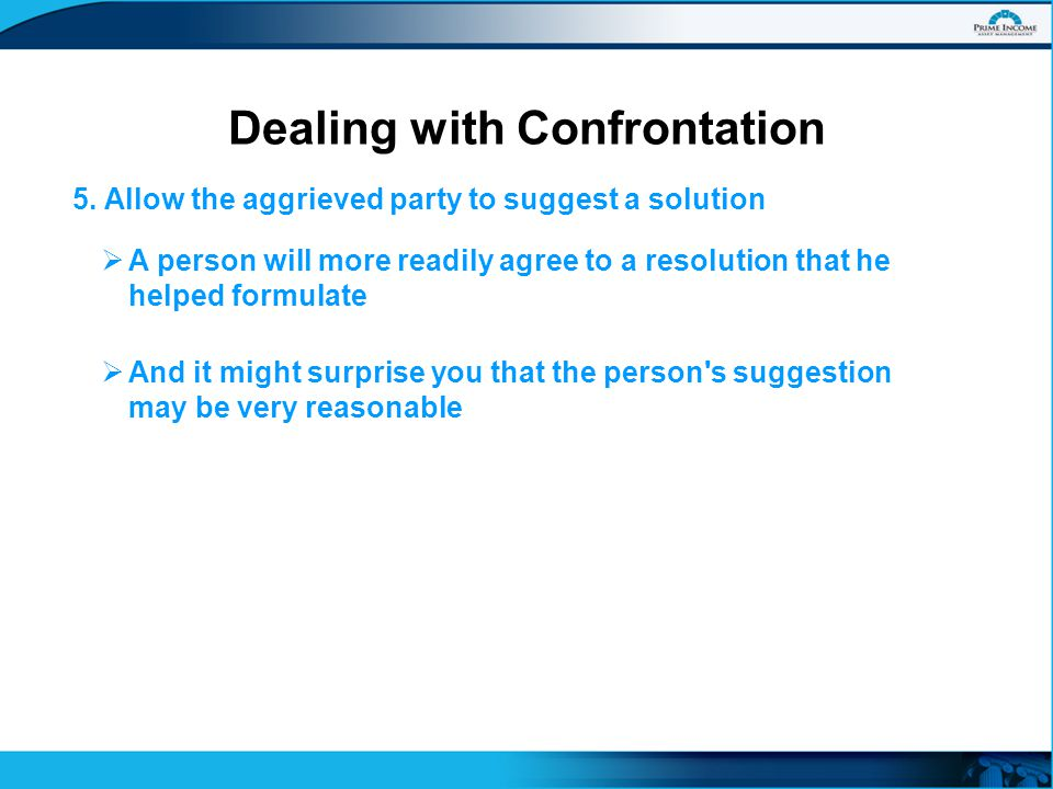 5. Allow the aggrieved party to suggest a solution Dealing with Confrontation  A person will more readily agree to a resolution that he helped formul