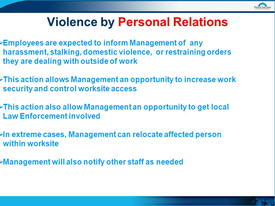 Violence by Personal Relations  Employees are expected to inform Management of any harassment, stalking, domestic violence, or restraining orders they are dealing with outside of work  This action allows Management an opportunity to increase work security and control worksite access  This action also allow Management an opportunity to get local Law Enforcement involved  In extreme cases, Management can relocate affected person within worksite  Management will also notify other staff as needed