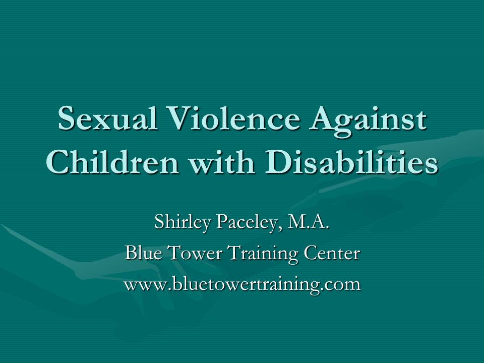 Sexual Violence Against Children with Disabilities Shirley Paceley, M.A.