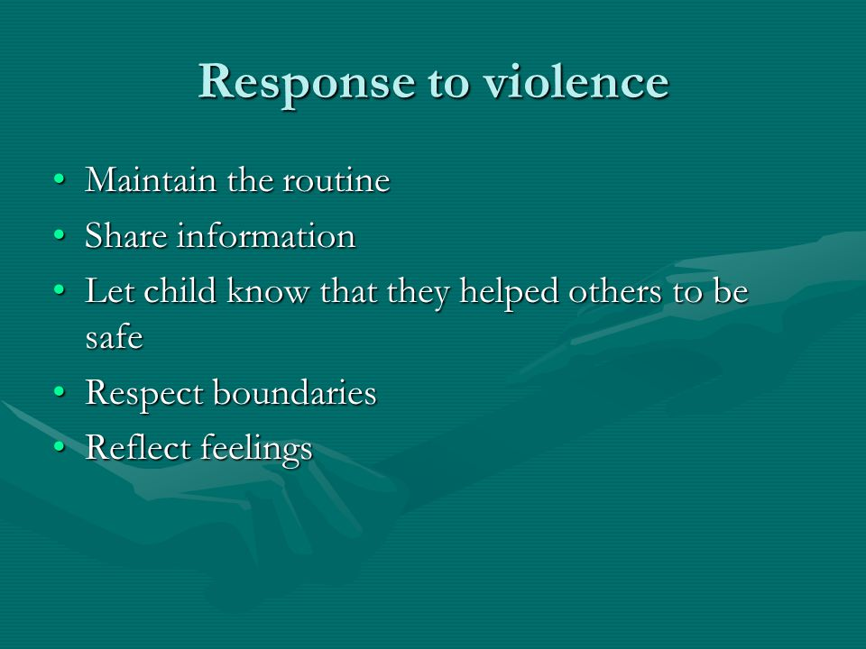 Response to violence Maintain the routineMaintain the routine Share informationShare information Let child know that they helped others to be safeLet child know that they helped others to be safe Respect boundariesRespect boundaries Reflect feelingsReflect feelings