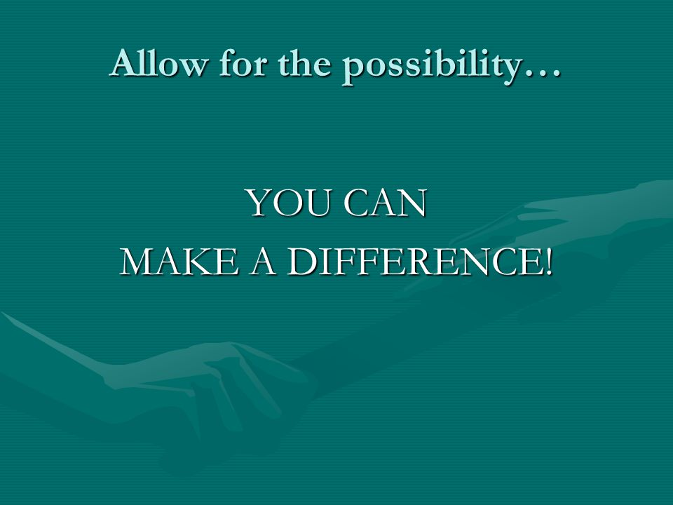 Allow for the possibility… YOU CAN MAKE A DIFFERENCE!