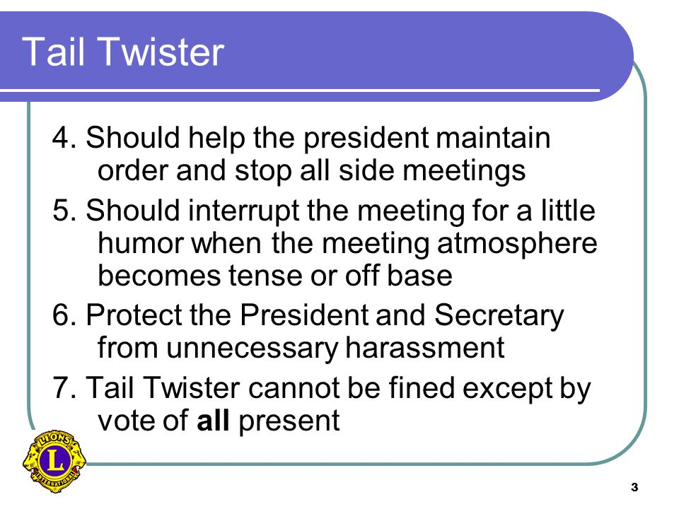 3 Tail Twister 4. Should help the president maintain order and stop all side meetings 5.
