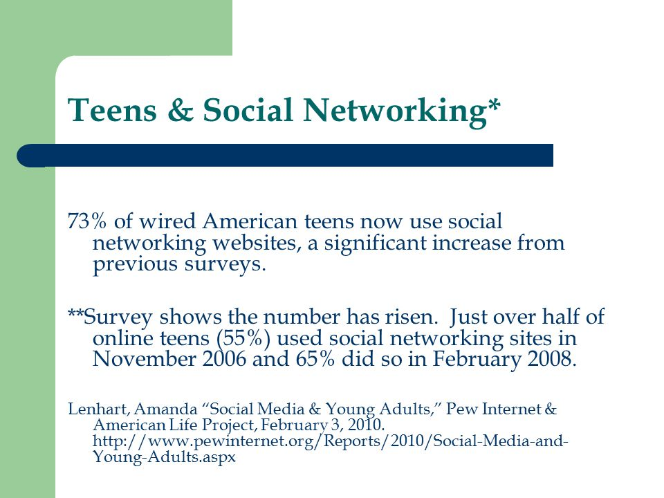 Teens & Social Networking* 73% of wired American teens now use social networking websites, a significant increase from previous surveys.