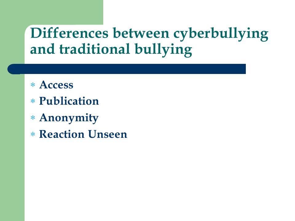 Differences between cyberbullying and traditional bullying  Access  Publication  Anonymity  Reaction Unseen