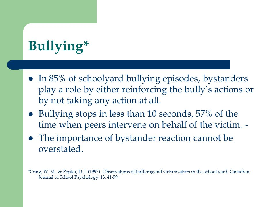 Bullying* In 85% of schoolyard bullying episodes, bystanders play a role by either reinforcing the bully's actions or by not taking any action at all.