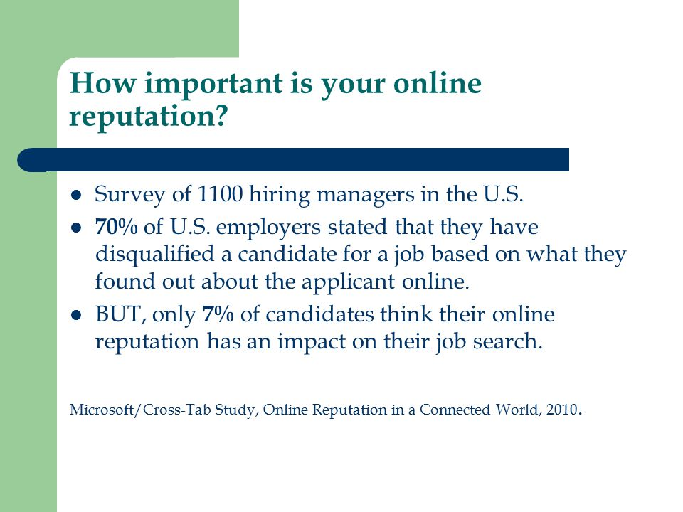 How important is your online reputation? Survey of 1100 hiring managers in the U.S. 70% of U.S. employers stated that they have disqualified a candida