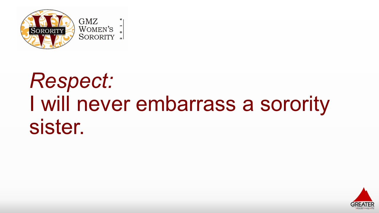 Respect: I will never embarrass a sorority sister.